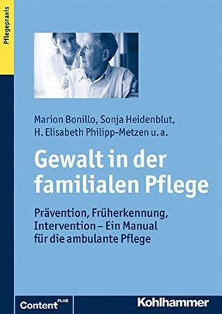 Gewalt in der familialen Pflege: Prävention, Früherkennung, Intervention - Ein Manual für die ambulante Pflege