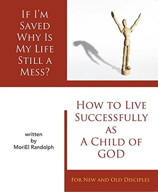 If I'm Saved Why Is My Life Still A Mess?: How To Live Successfully As A Child of God, For New and Old Disciples