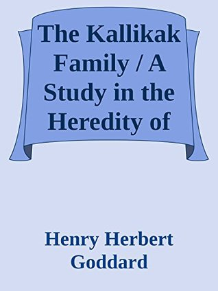 The Kallikak Family / A Study in the Heredity of Feeble-Mindedness (Annoted)