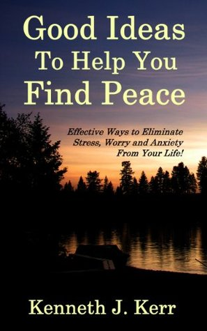Good Ideas To Help You Find Peace: Effective Ways to Eliminate Stress, Worry and Anxiety from Your Life!