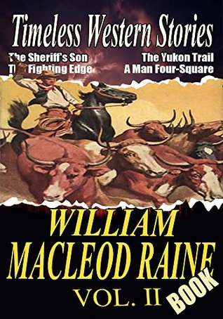 THE WILLIAM MACLEOD RAINE BOOK VOL.II: THE HIGHGRADER,THE SHERIFF'S SON,THE YUKON TRAIL,TANGLED TRAILS,GUNSIGHT PASS,MAN SIZE,THE FIGHTING EDGE...: Timeless Western Stories