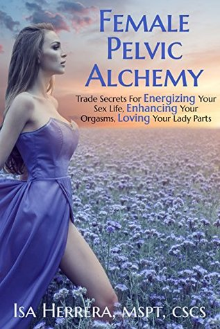 Female Pelvic Alchemy: Trade Secrets For Energizing Your Sex Life, Enhancing Your Orgasms, and Loving Your Lady Parts