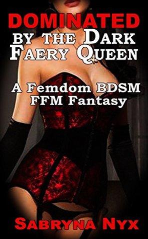 Dominated by the Dark Faery Queen: A Femdom BDSM FFM Fantasy