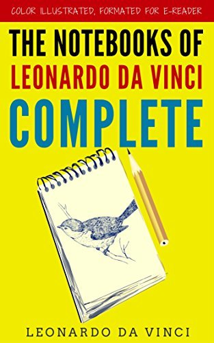 The Notebooks Of Leonardo Da Vinci Complete: Color Illustrated, Formatted for E-Readers