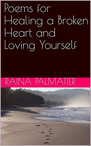 Poems For Healing A Broken Heart And Loving Yourself By Raina Palmatier