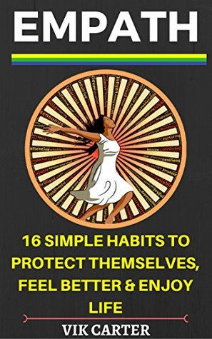 Empath Survival Guide: 16 Simple Habits To Protect Yourself, Feel Better & Enjoy Life Even If You Are A Highly Sensitive Person: Simple & Easy Ways To Thrive As An Empath Or Highly Sensitive Person