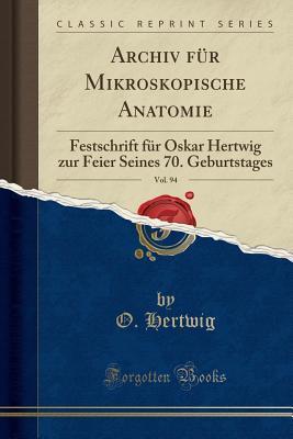 Archiv F�r Mikroskopische Anatomie, Vol. 94: Festschrift F�r Oskar Hertwig Zur Feier Seines 70. Geburtstages