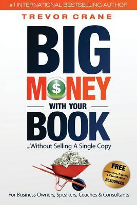 Big Money with Your Book: Without Selling a Single Copy: For Business Owners, Speakers, Coaches & Consultants