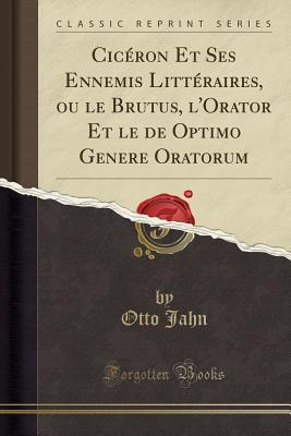 Ciceron Et Ses Ennemis Litteraires, Ou Le Brutus, L'Orator Et Le de Optimo Genere Oratorum