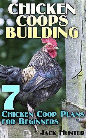 Chicken Coops Building: 7 Chicken Coop Plans for Beginners: