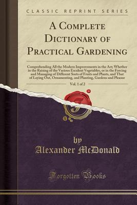 A Complete Dictionary of Practical Gardening, Vol. 1 of 2: Comprehending All the Modern Improvements in the Art; Whether in the Raising of the Various Esculent Vegetables, or in the Forcing and Managing of Different Sorts of Fruits and Plants, and That of