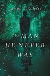 The Man He Never Was by James L. Rubart