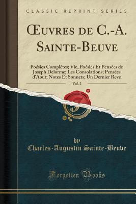 Oeuvres de C.-A. Sainte-Beuve, Vol. 2: Po�sies Compl�tes; Vie, Po�sies Et Pens�es de Joseph Delorme; Les Consolations; Pens�es d'Aout; Notes Et Sonnets; Un Dernier Reve