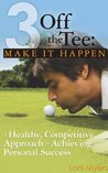 Make it Happen: A Healthy, Competitive Approach to Achieving Personal Success (3 Off the Tee Book 2)