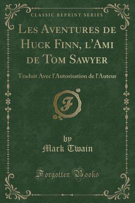 Les Aventures de Huck Finn, l'Ami de Tom Sawyer: Traduit Avec l'Autorisation de l'Auteur