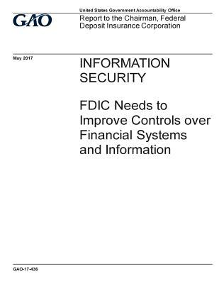 Information security, FDIC needs to improve controls over financial systems and information: report to the Chairman, Federal Deposit Insurance Corporation.