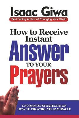 How To Receive Instant Answers To Your Prayers: Uncommon Strategies On How To Provoke Your Miracle