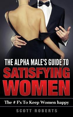 The Alpha Male's Guide to Satisfying Women: The F's to Keep Women Happy, a Guide to Help Men Keep Women Happy