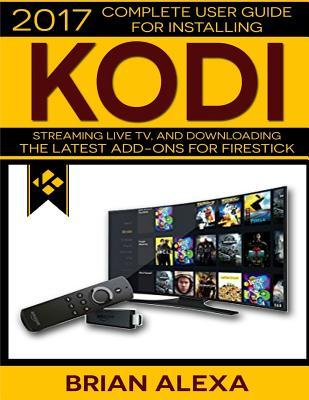 Kodi: 2017 Complete User Guide for Installing Kodi, Streaming Live TV and Downloading the Latest Add-Ons for Firestick