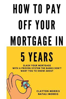 How to Pay Off Your Mortgage in 5 Years: Slash Your Mortgage with a Proven System the Banks Don't Want You to Know about