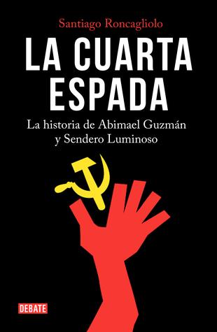 La cuarta espada: la historia de Abimael Guzmán y Sendero Luminoso ...