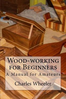 Wood-Working for Beginners: A Manual for Amateurs