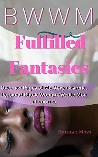 Romance Black Woman White Man Fulfilled Fantasies: Over two hundred pages of my Very Graphic Personal Black Woman White Man Recollections