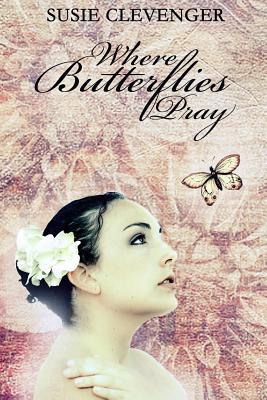 Where Butterflies Pray by Susie Clevenger