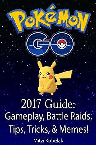 Pokemon GO 2017 Guide: Gameplay, Battle Raids, Tips, Tricks, & Memes!