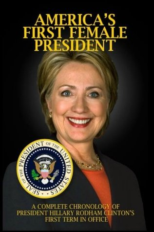 America's First Female President: A Complete Chronology of President Hillary Rodham Clinton's First Term in Office