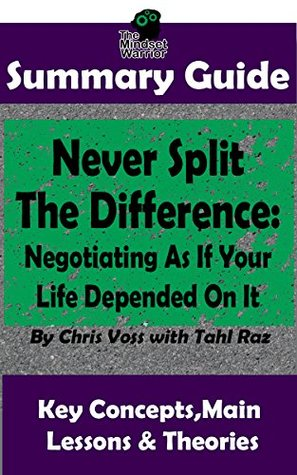 SUMMARY: Never Split The Difference: Negotiating As If Your Life Depended On It : by Chris Voss | The MW Summary Guide