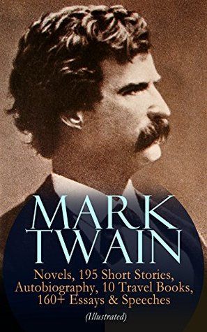 MARK TWAIN: 12 Novels, 195 Short Stories, Autobiography, 10 Travel Books, 160+ Essays & Speeches (Illustrated): Including Letters & Biographies – The Complete ... Arthur's Court, Life on the Mississippi…
