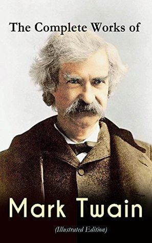 The Complete Works of Mark Twain (Illustrated Edition): Novels, Short Stories, Memoir, Travel Books, Letters, Biography, Articles & Speeches: The Adventures ... Mississippi, Yankee in King Arthur's Court…