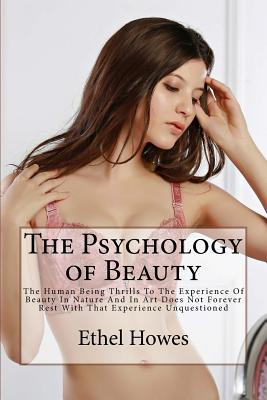The Psychology of Beauty: The Human Being Thrills to the Experience of Beauty in Nature and in Art Does Not Forever Rest with That Experience Unquestioned