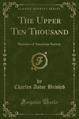 The Upper Ten Thousand: Sketches of American Society (Classic Reprint)