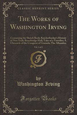 The Works of Washington Irving, Vol. 1 of 2: Containing the Sketch Book; Knickerbocker's History of New York; Bracebridge Hall; Tales of a Traveller; A Chronicle of the Conquest of Granada; The Alhambra