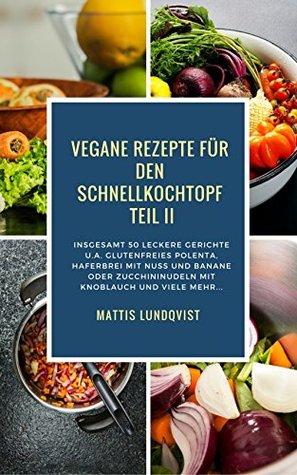 Vegane Rezepte für den Schnellkochtopf Teil II: Insgesamt 50 leckere Gerichte u.a. mit glutenfreies Polenta, Haferbrei mit Nuss usw...