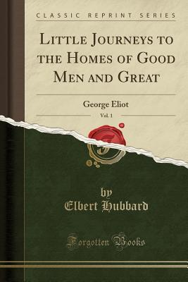 Little Journeys to the Homes of Good Men and Great, Vol. 1: George Eliot