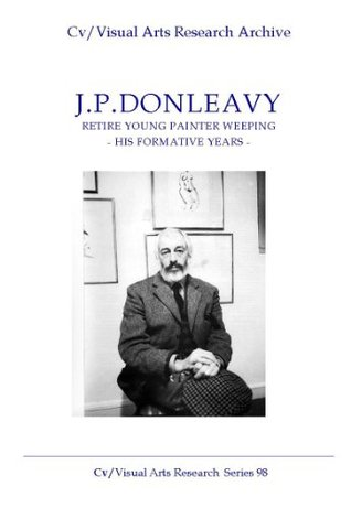 J.P.Donleavy: 'Retire Young Painter Weeping' - His Formative Years (Cv/Visual Arts Research Book 98)