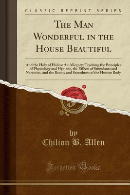 The Man Wonderful in the House Beautiful: And the Holy of Holies: An Allegory; Teaching the Principles of Physiology and Hygiene, the Effects of Stimulants and Narcotics, and the Beauty and Sacredness of the Human Body