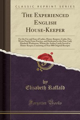 The Experienced English House-Keeper: For the Use and Ease of Ladies, House-Keepers, Cooks, Etc., Wrote Purely from Practice, and Dedicated to the Hon. Lady Elizabeth Warburton, Whom the Author Lately Served as House-Keeper; Consisting of Near 800 Origina