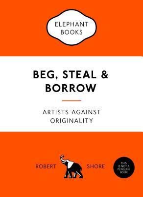 Beg, Steal and Borrow: Artists Against Originality