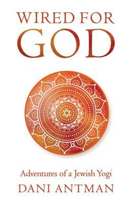 Wired for God: Adventures of a Jewish Yogi
