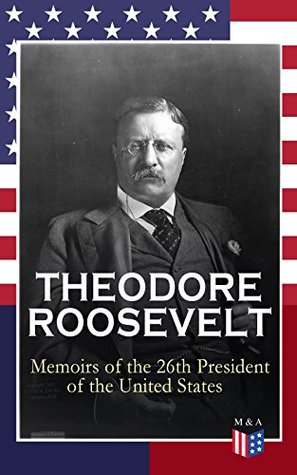 THEODORE ROOSEVELT - Memoirs of the 26th President of the United States: Boyhood and Youth, Education, Political Ideals, Political Career (the New York ... Doctrine and Winning the Nobel Peace Prize