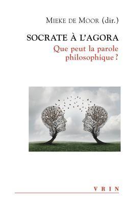 Socrate A L'Agora: Que Peut La Parole Philosophique? par Dries Boele