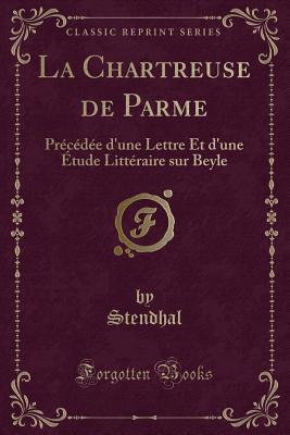 La Chartreuse de Parme: Précédée D'Une Lettre Et D'Une Étude Littéraire Sur Beyle