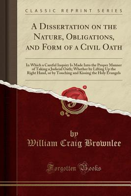 A Dissertation on the Nature, Obligations, and Form of a Civil Oath: In Which a Careful Inquiry Is Made Into the Proper Manner of Taking a Judicial Oath; Whether by Lifting Up the Right Hand, or by Touching and Kissing the Holy Evangels