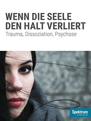 Wenn die Seele den Halt verliert: Trauma, Dissoziation, Psychose