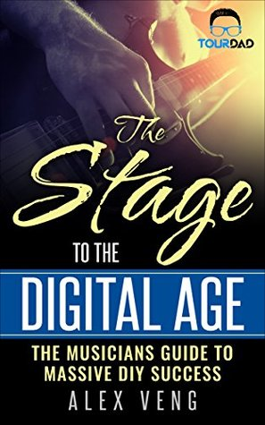 The Stage To The Digital Age: The Musicians Guide to Massive DIY Success