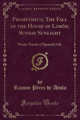 Prometheus; The Fall of the House of Lim�n; Sunday Sunlight: Poetic Novels of Spanish Life